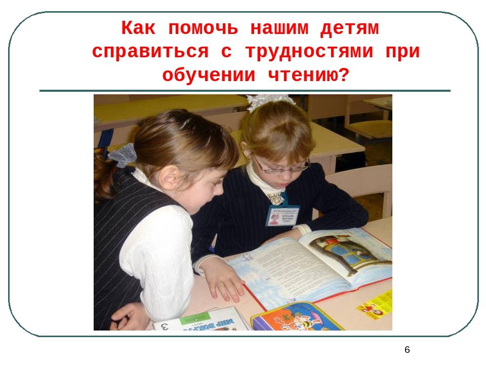 * Как помочь нашим детям справиться с трудностями при обучении чтению?