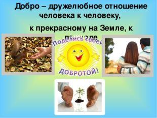 Добро – дружелюбное отношение человека к человеку, к прекрасному на Земле, к