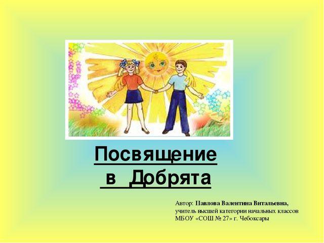 Посвящение в Добрята Автор: Павлова Валентина Витальевна, учитель высшей кате...