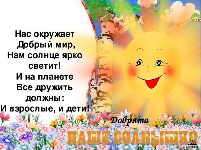 Добрята Нас окружает Добрый мир, Нам солнце ярко светит! И на планете Все дру...