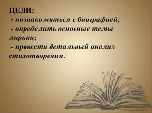 ЦЕЛИ: - познакомиться с биографией; - определить основные темы лирики; - пров
