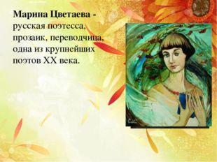 Марина Цветаева - русская поэтесса, прозаик, переводчица, одна из крупнейших