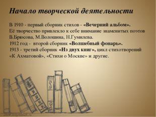 Начало творческой деятельности В 1910 - первый сборник стихов - «Вечерний аль