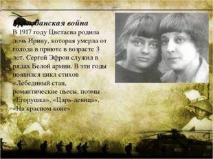Гражданская война В 1917 году Цветаева родила дочь Ирину, которая умерла от