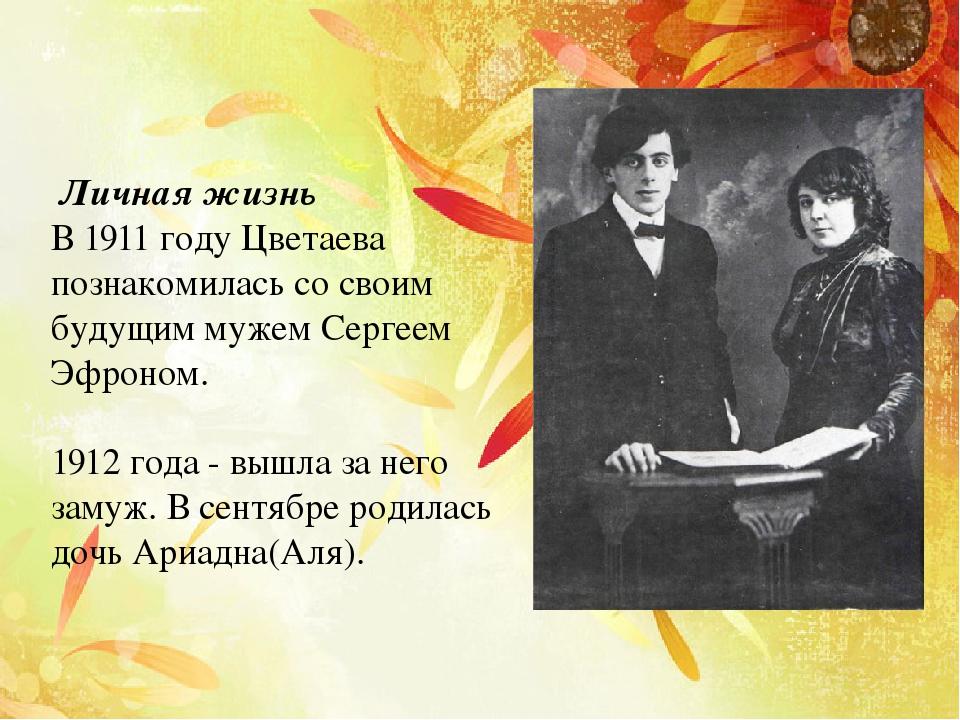 Личная жизнь В 1911 году Цветаева познакомилась со своим будущим мужем Серге...
