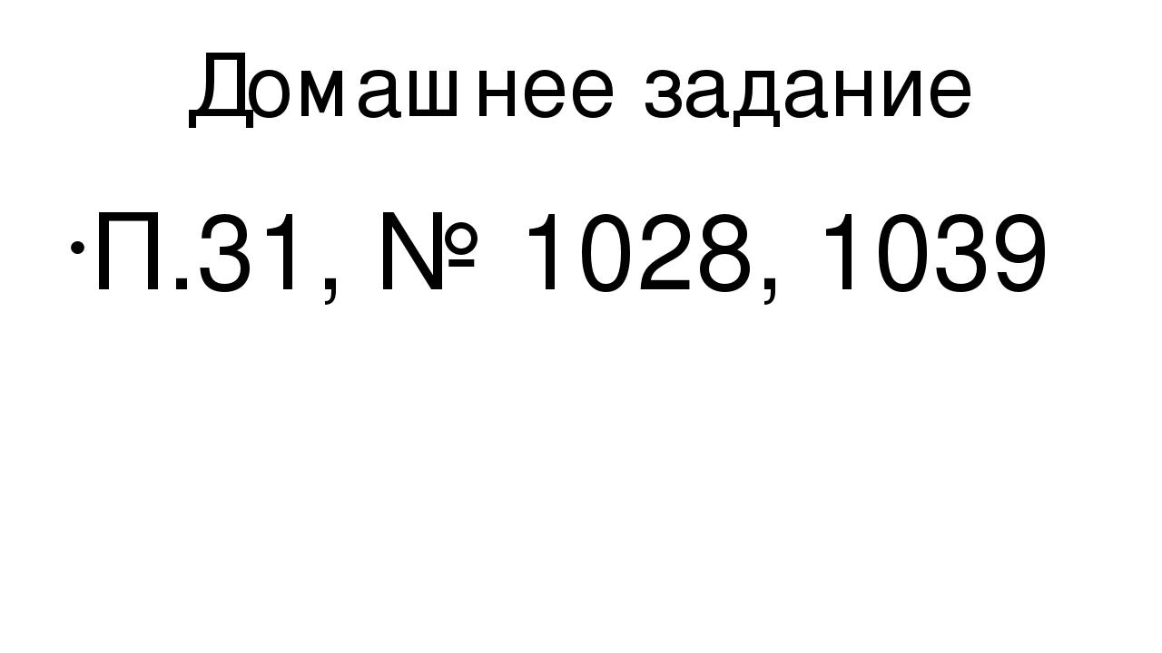 Домашнее задание П.31, № 1028, 1039