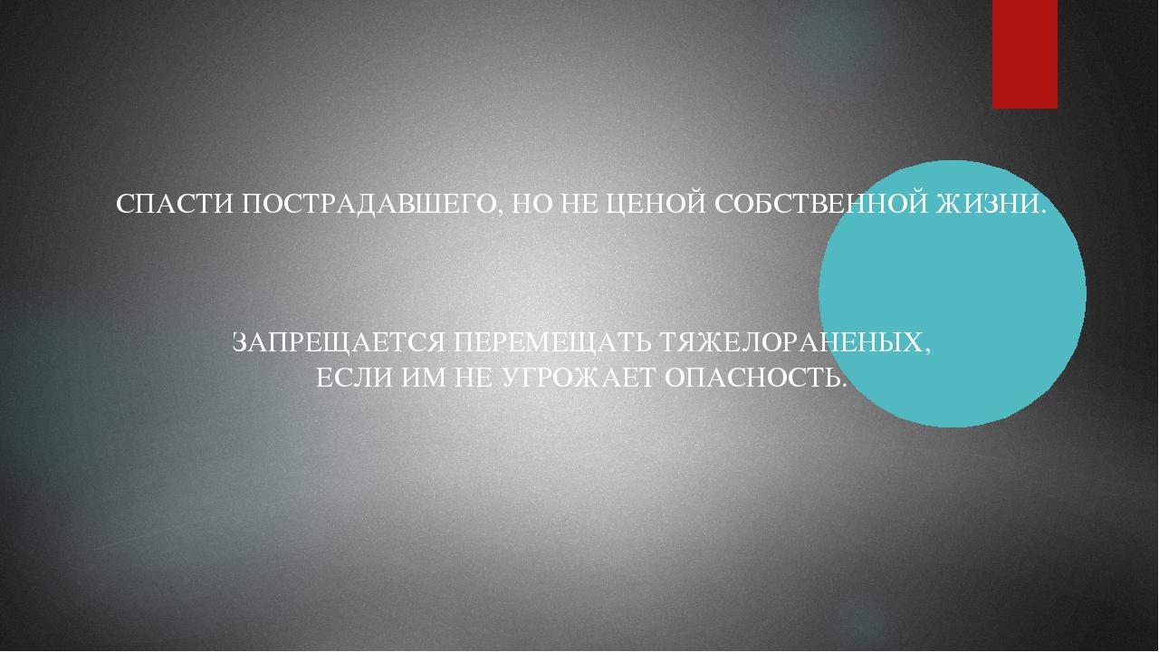 СПАСТИ ПОСТРАДАВШЕГО, НО НЕ ЦЕНОЙ СОБСТВЕННОЙ ЖИЗНИ. ЗАПРЕЩАЕТСЯ ПЕРЕМЕЩАТЬ Т...