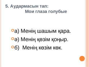 5. Аудармасын тап: Мои глаза голубые а) Менің шашым қара. ә) Менің қөзім қоңы