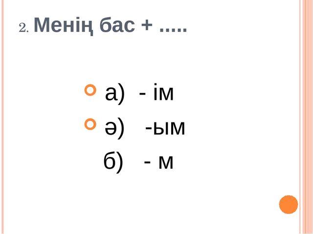 2. Менің бас + ..... а) - ім ә) -ым б) - м