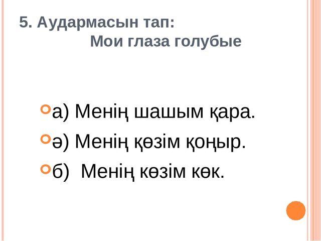 5. Аудармасын тап: Мои глаза голубые а) Менің шашым қара. ә) Менің қөзім қоңы...