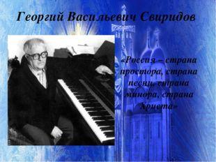Георгий Васильевич Свиридов «Россия – страна простора, страна песни, страна м