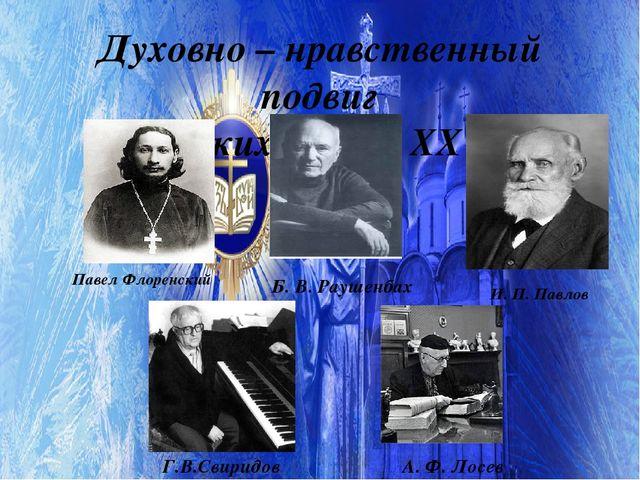 Духовно – нравственный подвиг великих людей XX в. Г.В.Свиридов Б. В. Раушенба...