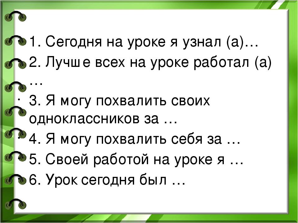 1. Сегодня на уроке я узнал (а)… 2. Лучше всех на уроке работал (а) … 3. Я м...
