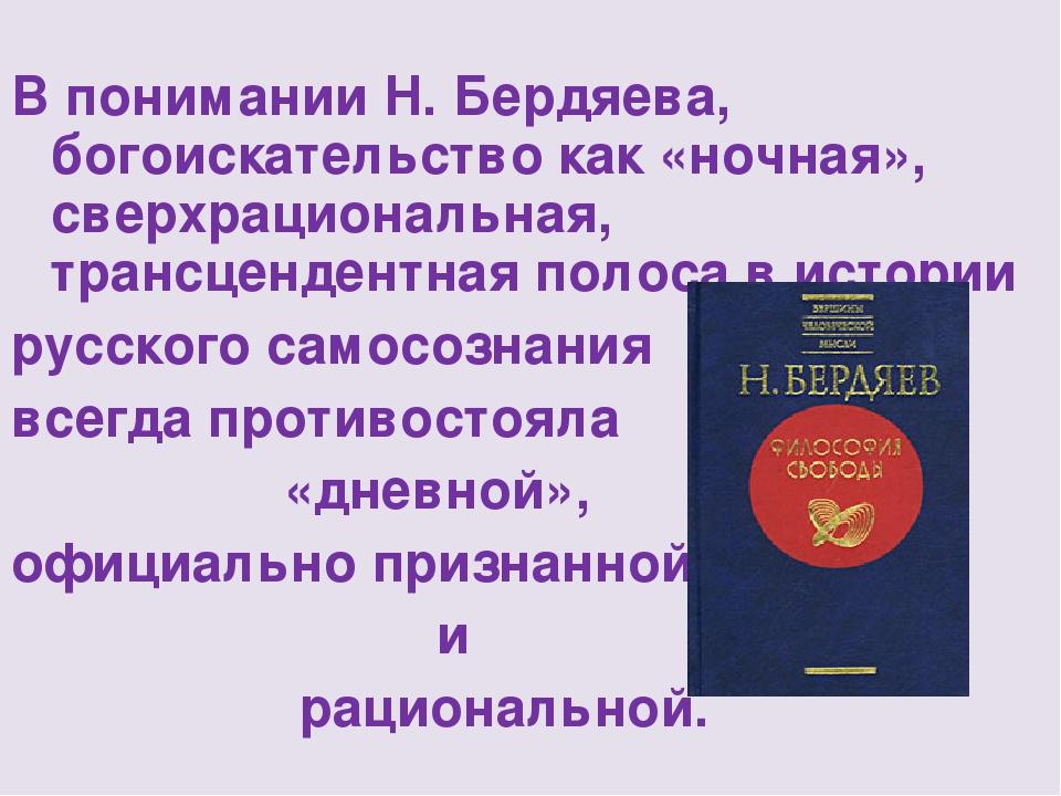 В понимании Н. Бердяева, богоискательство как «ночная», сверхрациональная, т...