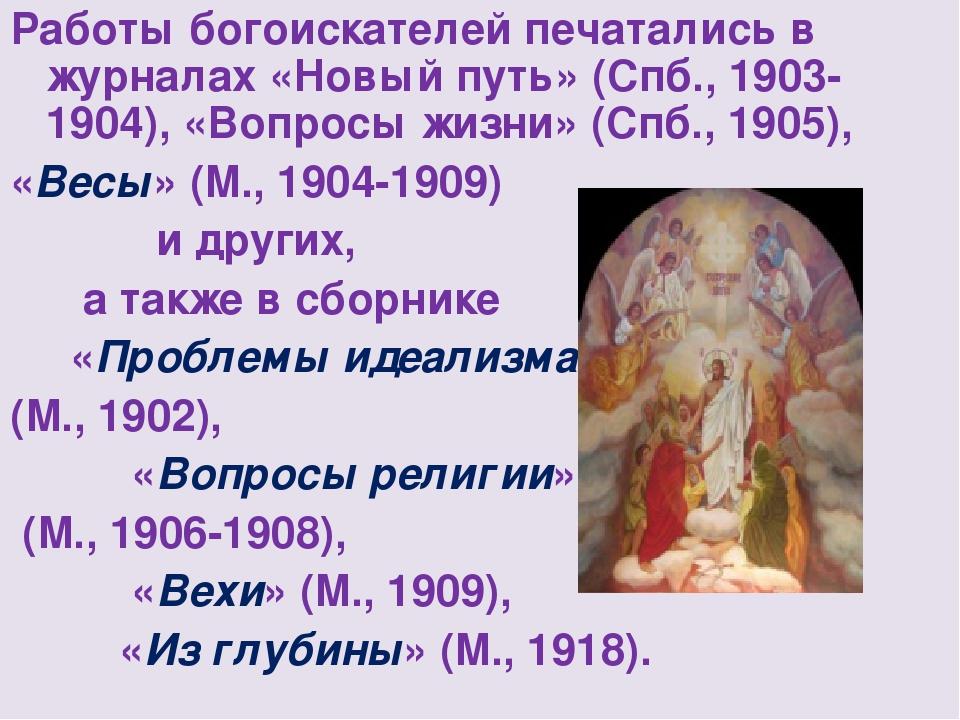 Работы богоискателей печатались в журналах «Новый путь» (Спб., 1903-1904), «В...