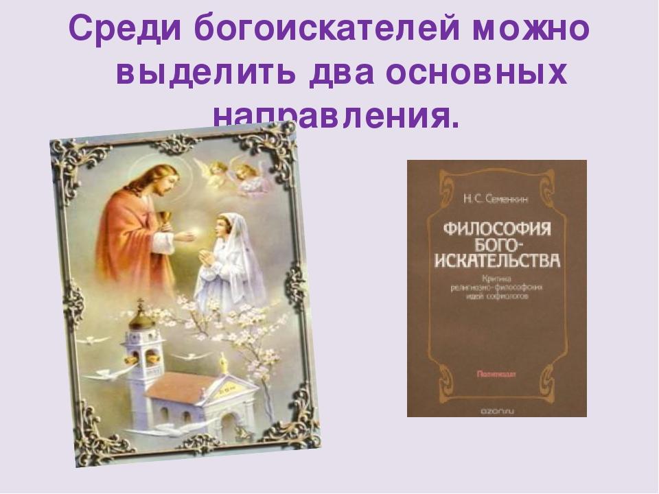 Среди богоискателей можно выделить два основных направления.
