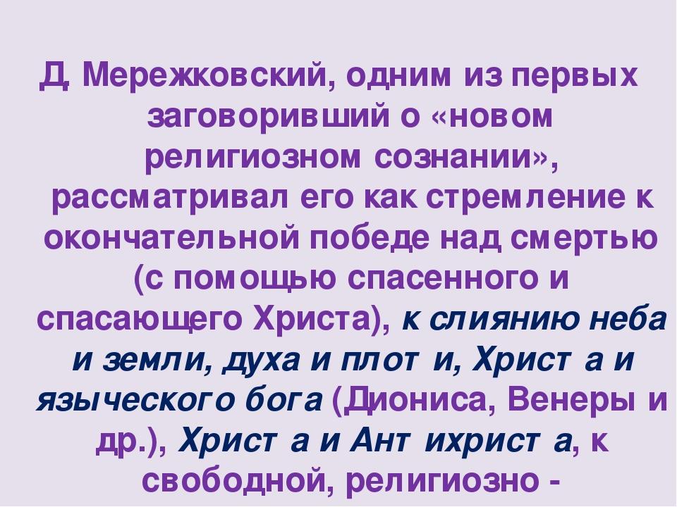 Д. Мережковский, одним из первых заговоривший о «новом религиозном сознании»...