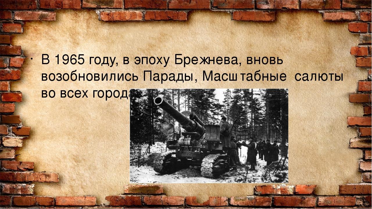 В 1965 году, в эпоху Брежнева, вновь возобновились Парады, Масштабные салюты...