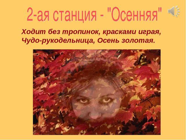 Ходит без тропинок, красками играя, Чудо-рукодельница, Осень золотая.