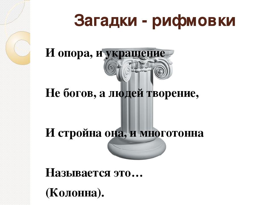 Загадки - рифмовки И опора, и украшение  Не богов, а людей творение,  И стр...