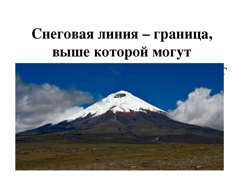 Снеговая линия – граница, выше которой могут формироваться ледники и снег не...