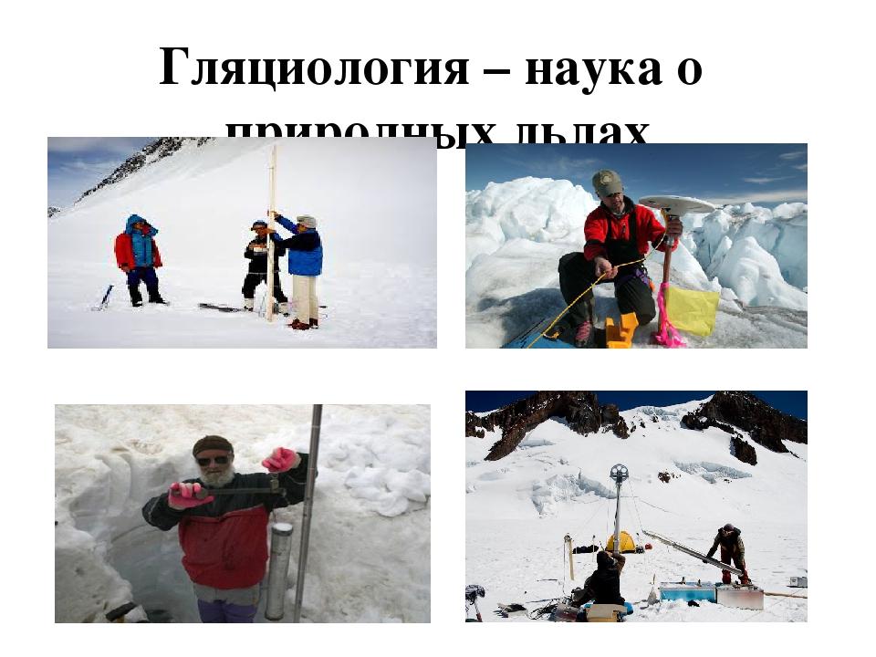 Гляциология – наука о природных льдах