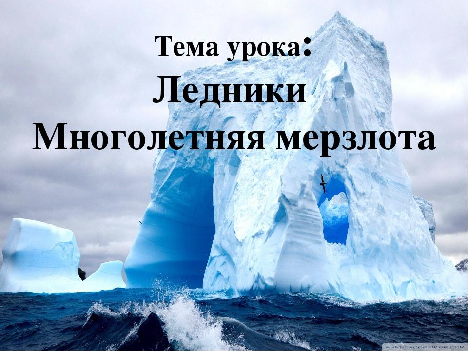 Тема урока: Ледники Многолетняя мерзлота