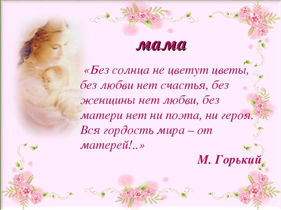 мама «Без солнца не цветут цветы, без любви нет счастья, без женщины нет любв...