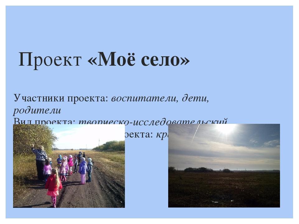 Проект «Моё село»  Участники проекта: воспитатели, дети, родители  Вид проект...