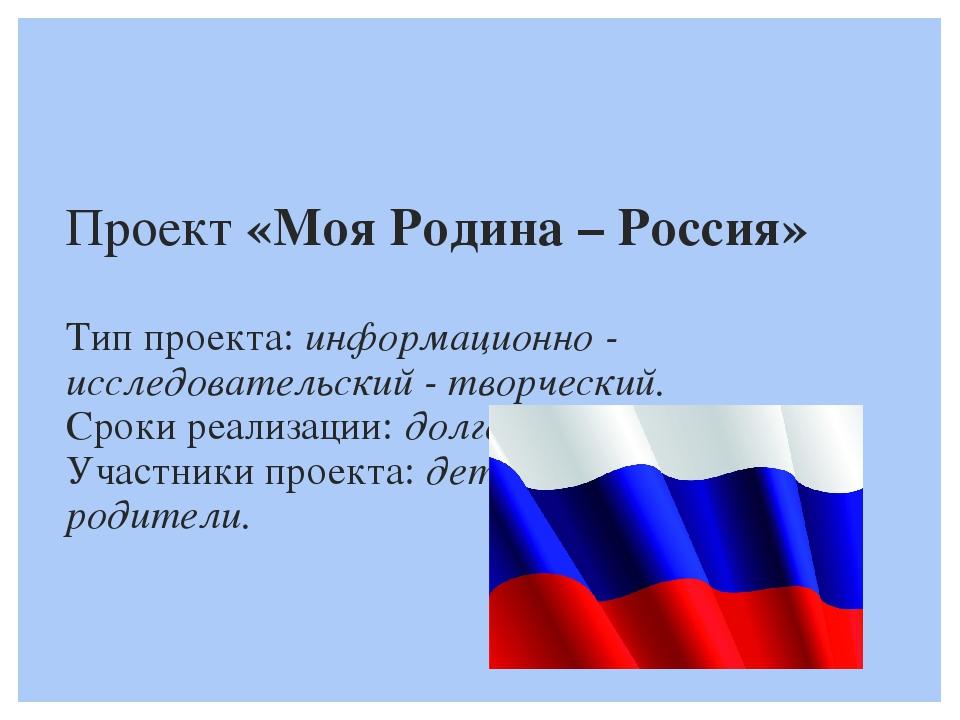 Проект «Моя Родина – Россия»  Тип проекта: информационно - исследовательский...