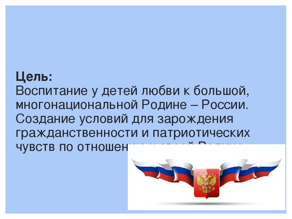 Цель: Воспитание у детей любви к большой, многонациональной Родине – России....