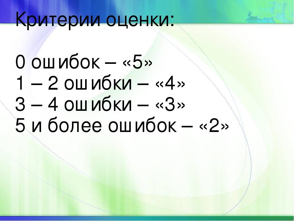 Критерии оценки: 0 ошибок – «5» 1 – 2 ошибки – «4» 3 – 4 ошибки – «3» 5 и бол...