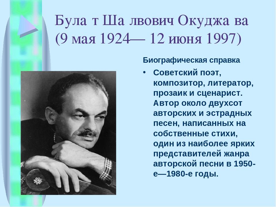 Була́т Ша́лвович Окуджа́ва (9 мая 1924— 12 июня 1997) Биографическая справка...
