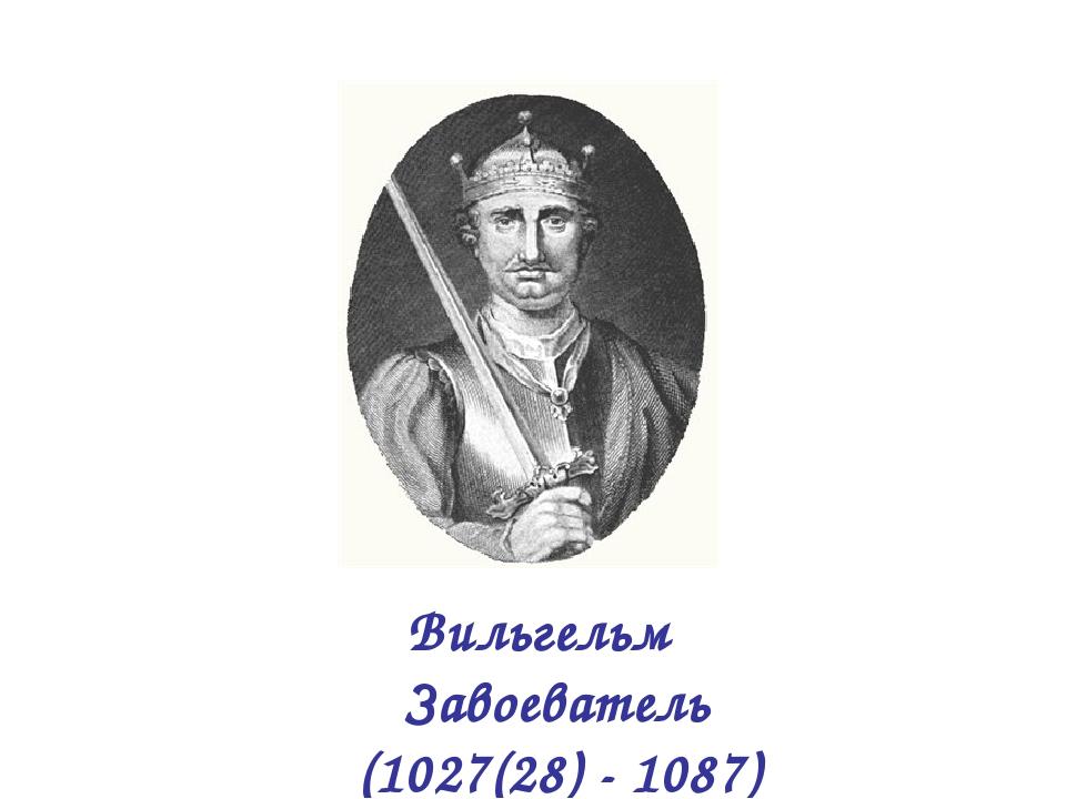 Вильгельм Завоеватель (1027(28) - 1087)