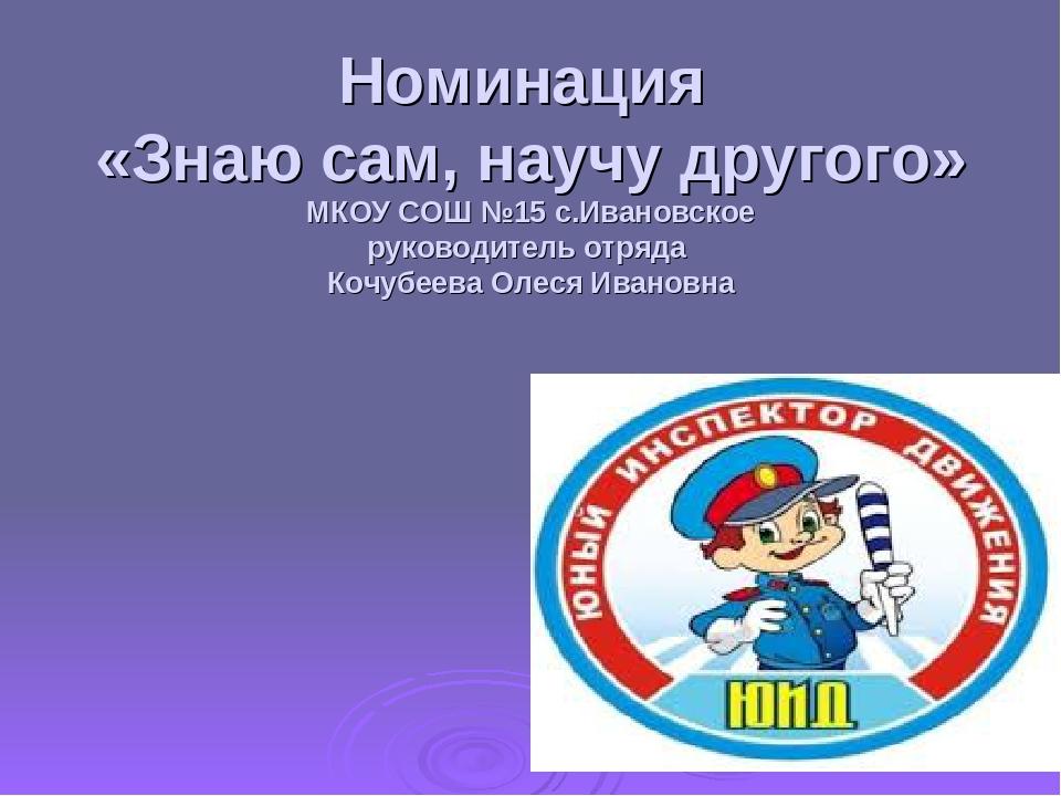Номинация «Знаю сам, научу другого» МКОУ СОШ №15 с.Ивановское руководитель от...