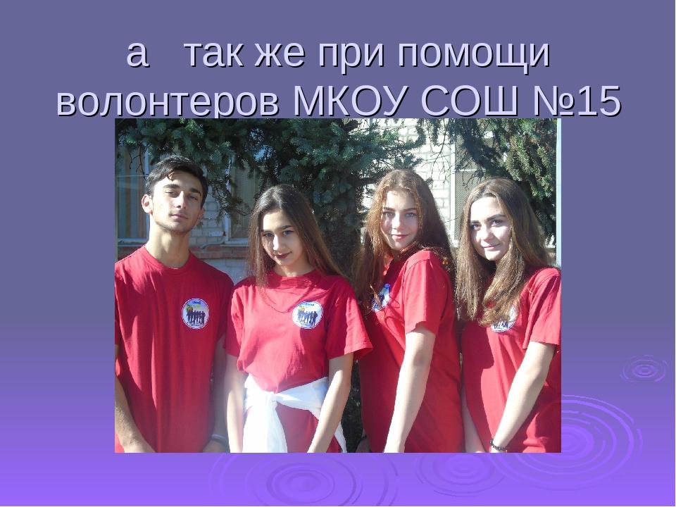 а так же при помощи волонтеров МКОУ СОШ №15