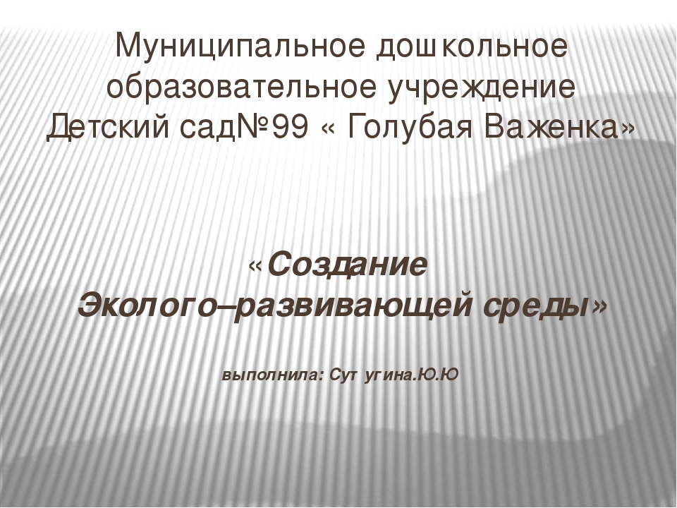 «Создание Эколого–развивающей среды» выполнила: Сутугина.Ю.Ю Муниципальное до...