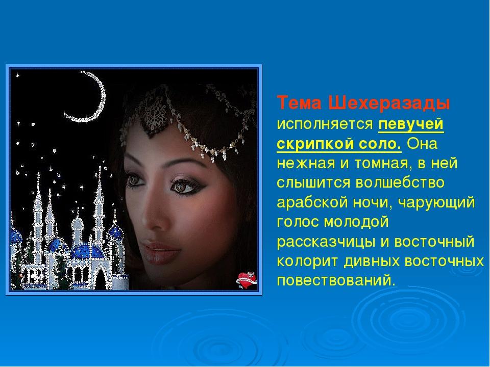 Тема Шехеразады исполняется певучей скрипкой соло. Она нежная и томная, в не...