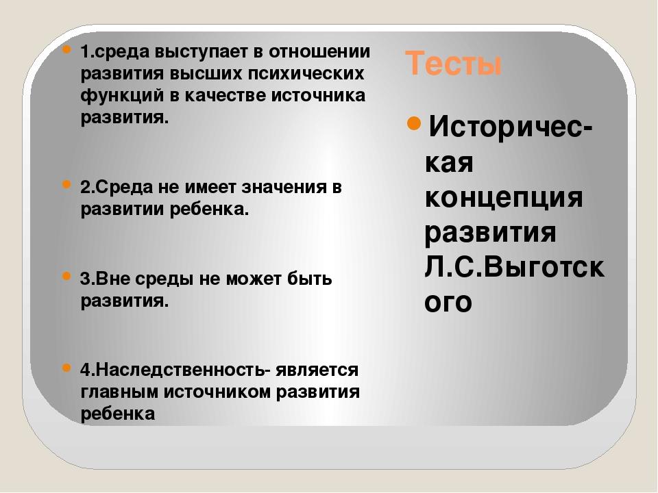 Тесты Историчес-кая концепция развития Л.С.Выготского 1.среда выступает в отн...