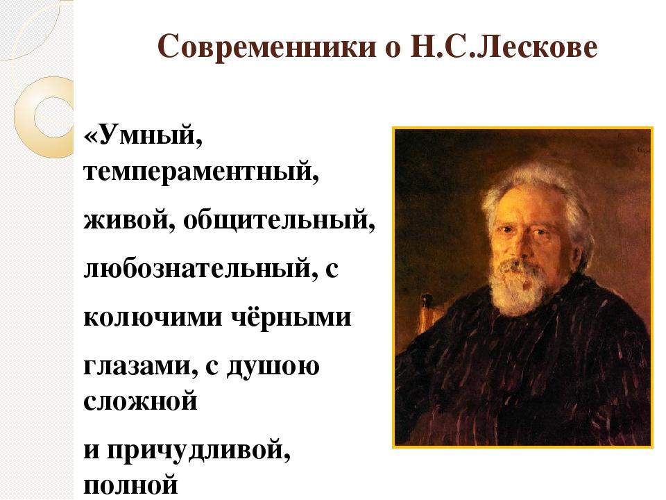 Современники о Н.С.Лескове «Умный, темпераментный, живой, общительный, любозн...