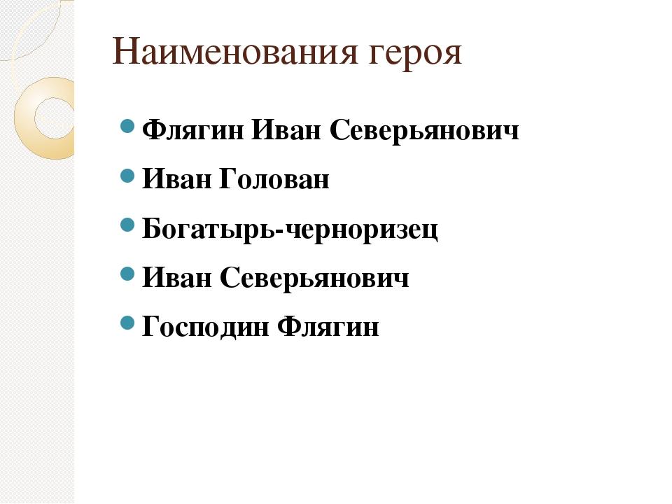 Наименования героя Флягин Иван Северьянович Иван Голован Богатырь-черноризец...