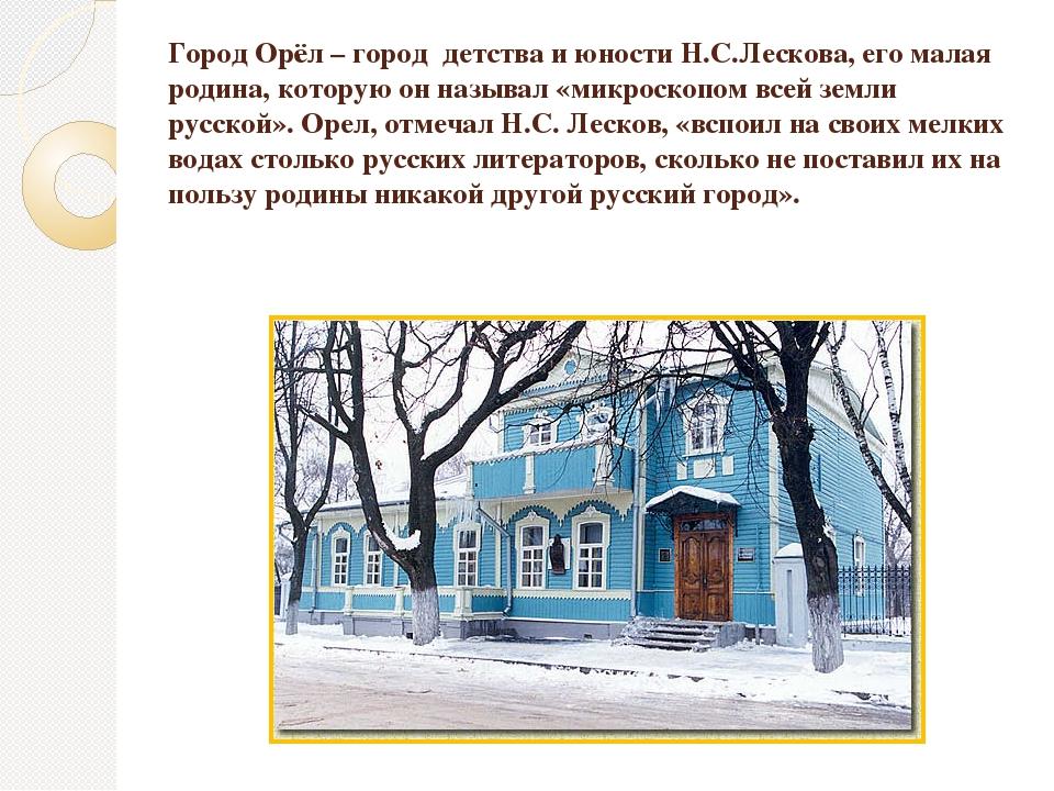 Город Орёл – город детства и юности Н.С.Лескова, его малая родина, которую он...