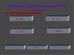 Выразите 3 мин в секундах. (2000 очков) А. 300 с. Б. 180 с. Г. 3000 с. В. 30
