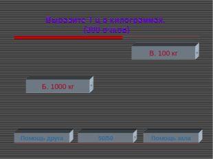 Выразите 1 ц в килограммах. (300 очков) Б. 1000 кг В. 100 кг Помощь друга 50/