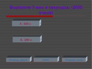 Выразите 3 мин в секундах. (2000 очков) А. 300 с. Б. 180 с. Помощь друга 50/5