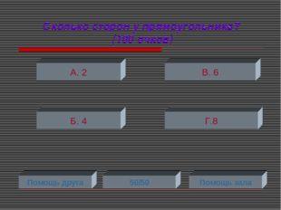 Сколько сторон у прямоугольника? (100 очков) А. 2 Б. 4 Г.8 В. 6 Помощь друга