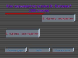 Как называется сказка В. Катаева? (300 очков) Б. «Цветик – шестицветик» В. «Ц