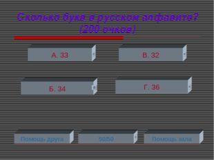Сколько букв в русском алфавите? (200 очков) А. 33 В. 32 Г. 36 Б. 34 Помощь д