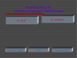 Формула объема параллелепипеда? (16000 очков) А. V=a3 В. V=a*b*c Помощь друга