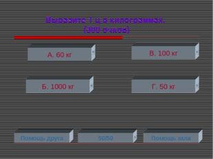 Выразите 1 ц в килограммах. (300 очков) А. 60 кг Б. 1000 кг Г. 50 кг В. 100 к